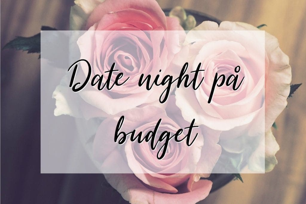 Dating på budget – Mine forslag og vores date night planer for Valentins dag